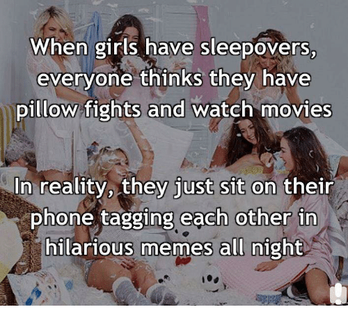 watching movie: When girls have sleepovers,  everyone thinks they have  pillow fights and watch movies  In reality, they  just sit on their  phone tagging each other in  hilarious memes all night