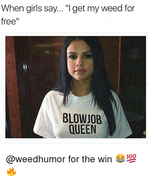 "Blowjob, Girls, and Memes: When girls say... ""I get my weed for  free""  BLOWJOB  QUEEN @weedhumor for the win 😂💯🔥"