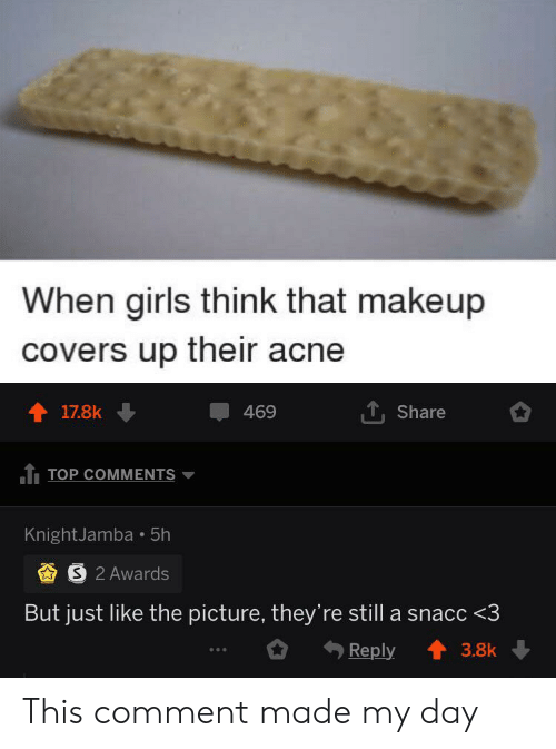 acne: When girls think that makeup  covers up their acne  17.8k  469  Share  TOP COMMENTS  KnightJamba 5h  S 2 Awards  But just like the picture, they're still a snacc <3  Reply  3.8k This comment made my day