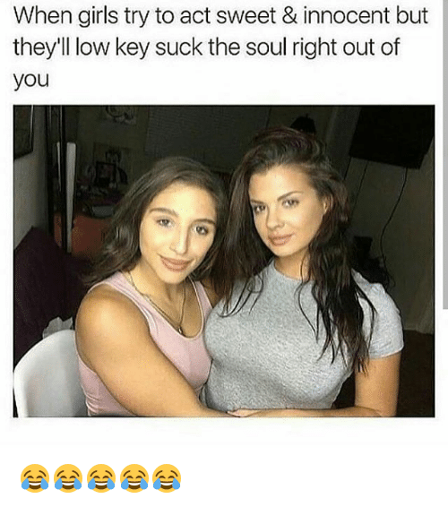 Girls, Low Key, and Memes: When girls try to act sweet & innocent but  they'll low key suck the soul right out of  you 😂😂😂😂😂