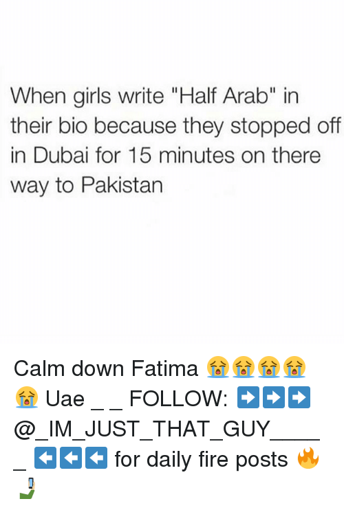 "Fire, Girls, and Memes: When girls write ""Half Arab"" in  their bio because they stopped off  in Dubai for 15 minutes on there  way to Pakistan Calm down Fatima 😭😭😭😭😭 Uae _ _ FOLLOW: ➡➡➡@_IM_JUST_THAT_GUY_____ ⬅⬅⬅ for daily fire posts 🔥🤳🏼"