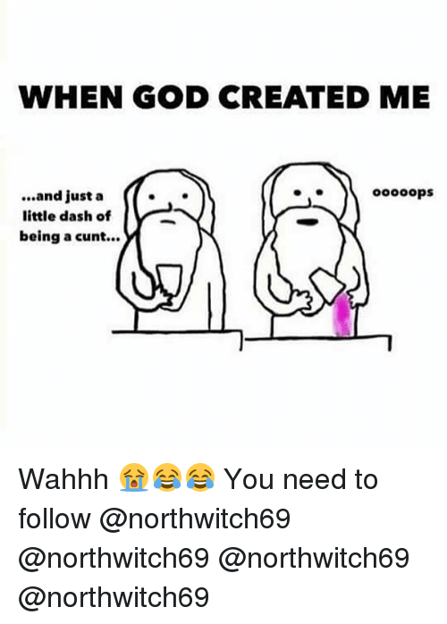 God, Memes, and Cunt: WHEN GOD CREATED ME  oooops  ...and just a (  little dash of  being a cunt... Wahhh 😭😂😂 You need to follow @northwitch69 @northwitch69 @northwitch69 @northwitch69
