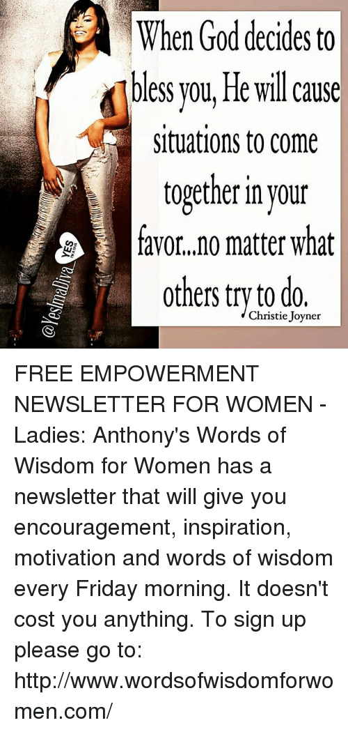 Christie: When God decides to  bless you, He will cause  Situations to come  together in your  favor, no matter what  others  try Christie Joyner  0 do. FREE EMPOWERMENT NEWSLETTER FOR WOMEN - Ladies: Anthony's Words of Wisdom for Women has a newsletter that will give you encouragement, inspiration, motivation and words of wisdom every Friday morning. It doesn't cost you anything. To sign up please go to: http://www.wordsofwisdomforwomen.com/