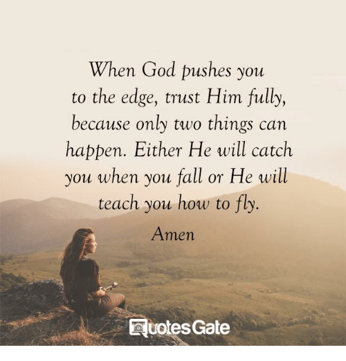Fall, God, and Memes: When God pushes you  to the edge, trust Him fully,  because only two things can  happen. Either He will catch  you when you fall or He will  teach you how to fly.  Amen  votes Gate