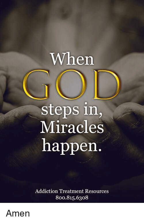 God, Miracles, and Amen: When  GOD  steps in,  Miracles  happen  Addiction Treatment Resources  800.815.6308 Amen