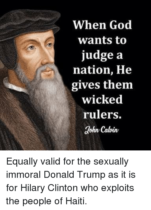 Donald Trump, God, and Memes: When God  wants to  judge a  nation, He  gives them  wicked  rulers.  dohr Calvin Equally valid for the sexually immoral Donald Trump as it is for Hilary Clinton who exploits the people of Haiti.