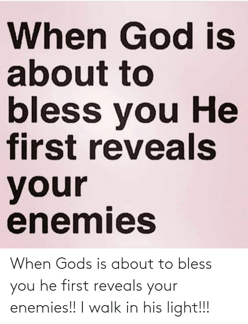 bless: When Gods is about to bless you he first reveals your enemies!!  I walk in his light!!!