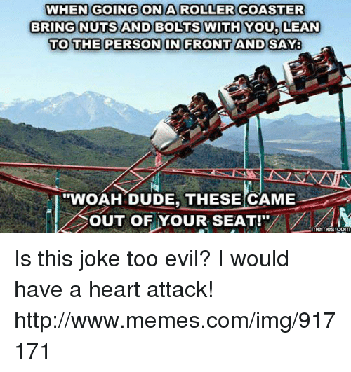 lean to: WHEN GOING ON A ROLLER COASTER  BRING NUTS AND BOLTS WITH YOU, LEAN  TO THE PERSON IN FRONTAND SAY  'WOAH DUDE, THESE CAME  OUT OF YOUR SEAT!  COM Is this joke too evil? I would have a heart attack! http://www.memes.com/img/917171