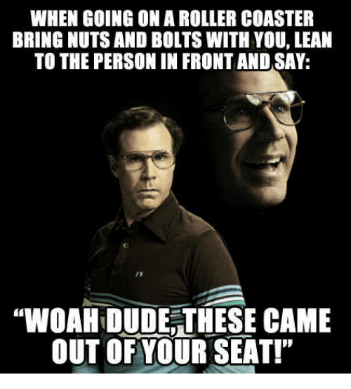 """lean to: WHEN GOING ON A ROLLER COASTER  BRING NUTS AND BOLTS WITH YOU, LEAN  TO THE PERSON IN FRONT AND SAY:  """"WOAHIDUDE THESE CAME  OUT OF YOUR SEAT!"""""""
