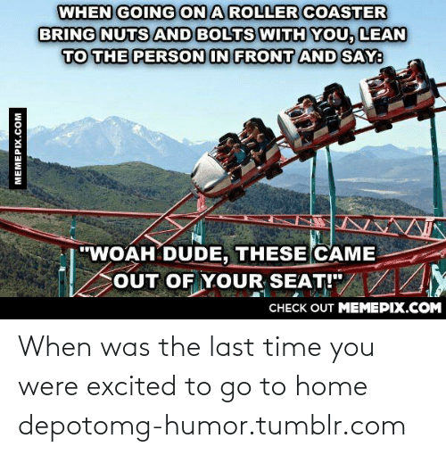 """lean to: WHEN GOING ON A ROLLER COASTER  BRING NUTS AND BOLTS WITH YOU, LEAN  TO THE PERSON IN FRONT AND SAY:  """"WOAH DUDE, THESE CAME  COUT OF YOUR SEAT!""""/ /Y  CHECK OUT MEMEPIX.COM  MEMEPIX.COM When was the last time you were excited to go to home depotomg-humor.tumblr.com"""