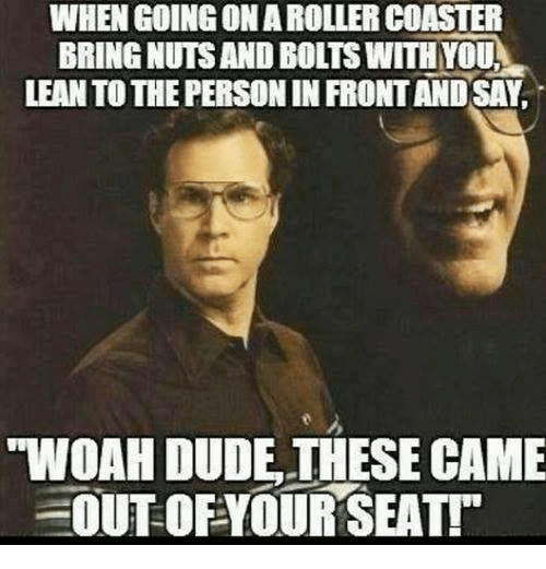 """lean to: WHEN GOING ONAROLLER COASTER  BRING NUTSANDBOLTS WITH YOU,  LEAN TO THE PERSONINFRONTANDSAY.  """"WVOAH DUDE THESE CAME  OUT OF YOUR SEAT!"""""""