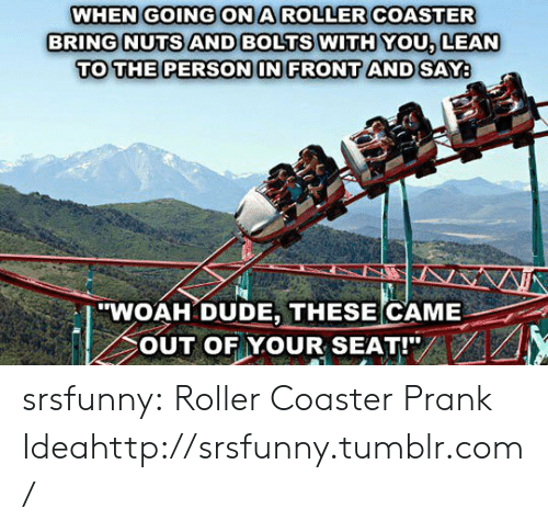 """lean to: WHEN GOINGONA ROLLER COASTER  BRING NUTS AND BOLTS WITH YOU, LEAN  TO THE PERSON IN FRONT AND SAY  """"WOAH DUDE, THESE CAME  OUT OF YOUR SEAT!"""" srsfunny:  Roller Coaster Prank Ideahttp://srsfunny.tumblr.com/"""