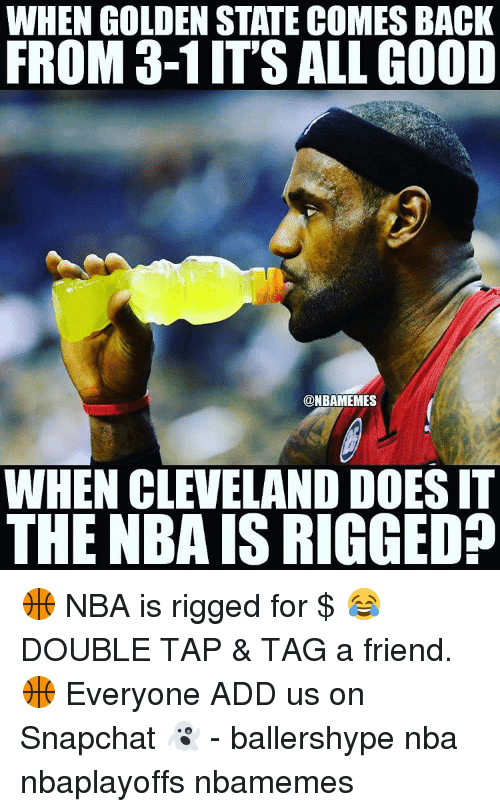 Doe, Friends, and Nba: WHEN GOLDEN STATE COMES BACK  FROM 3-1ITS ALL GOOD  @NBAMEMES  WHEN CLEVELAND DOES IT  THE NBA ISRIGGED? 🏀 NBA is rigged for $ 😂 DOUBLE TAP & TAG a friend.🏀 Everyone ADD us on Snapchat 👻 - ballershype nba nbaplayoffs nbamemes