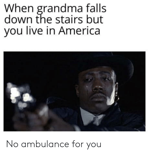 Stairs: When grandma falls  down the stairs but  you live in America No ambulance for you