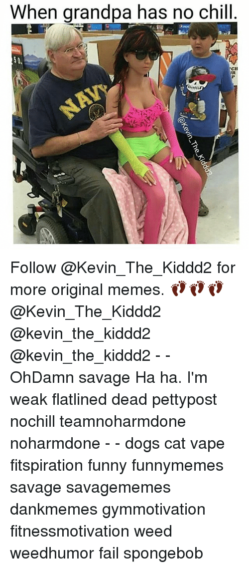 Chill, Dogs, and Fail: When grandpa has no chill  CH  TR Follow @Kevin_The_Kiddd2 for more original memes. 👣👣👣 @Kevin_The_Kiddd2 @kevin_the_kiddd2 @kevin_the_kiddd2 - - OhDamn savage Ha ha. I'm weak flatlined dead pettypost nochill teamnoharmdone noharmdone - - dogs cat vape fitspiration funny funnymemes savage savagememes dankmemes gymmotivation fitnessmotivation weed weedhumor fail spongebob