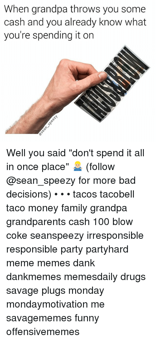 "Anaconda, Bad, and Dank: When grandpa throws you some  cash and you already know what  you're spending it orn Well you said ""don't spend it all in once place"" 🤷🏼‍♂️ (follow @sean_speezy for more bad decisions) • • • tacos tacobell taco money family grandpa grandparents cash 100 blow coke seanspeezy irresponsible responsible party partyhard meme memes dank dankmemes memesdaily drugs savage plugs monday mondaymotivation me savagememes funny offensivememes"