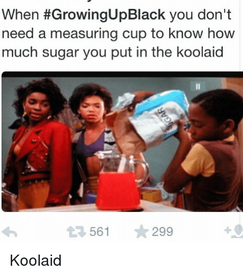 Blackpeopletwitter, Funny, and Growing Up Black: When #GrowingUpBlack you don't  need a measuring cup to know how  much sugar you put in the koolaid  t3 561  ★299