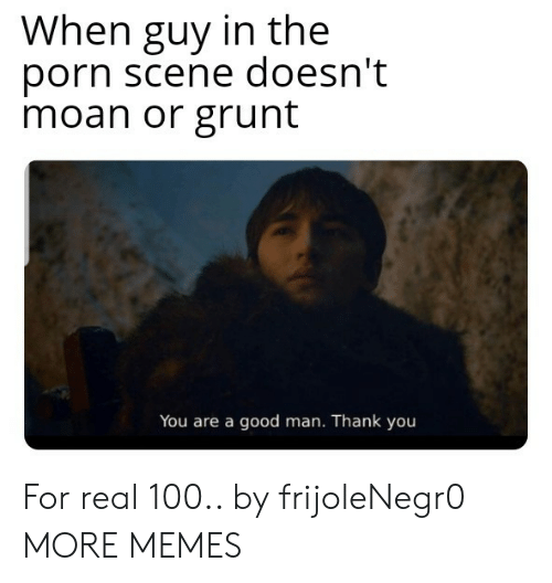 grunt: When guy in the  porn scene doesn't  moan or grunt  You are a good man. Thank you For real 100.. by frijoleNegr0 MORE MEMES