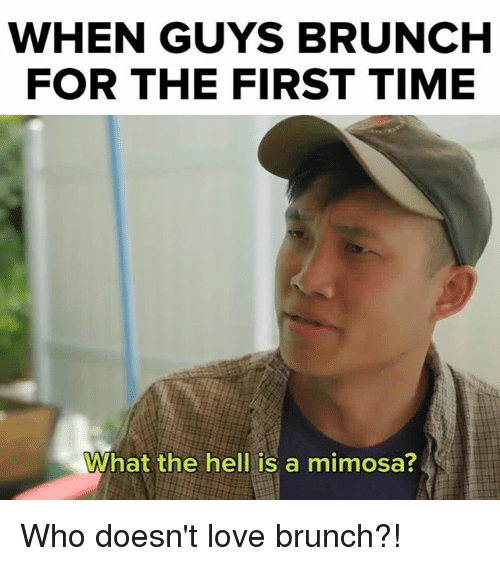 Love, Memes, and Time: WHEN GUYS BRUNCH  FOR THE FIRST TIME  What the hell is a mimosa? Who doesn't love brunch?!