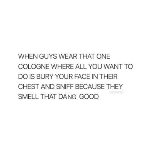 Dangly: WHEN GUYS WEAR THAT ONE  COLOGNE WHERE ALL YOU WANT TO  DO IS BURY YOUR FACE IN THEIR  CHEST AND  SMELL THAT DANG GOOD  SNIFF BECAUSE THEY