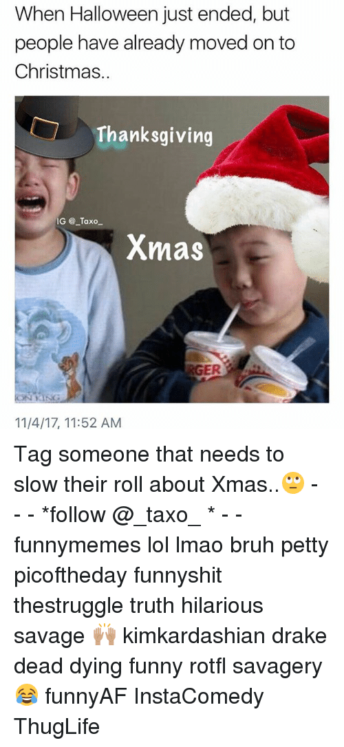 Bruh, Christmas, and Drake: When Halloween just ended, but  people have already moved on to  Christmas.  Thanksgiving  IG @ Taxo  Xmas  11/4/17, 11:52 AM Tag someone that needs to slow their roll about Xmas..🙄 - - - *follow @_taxo_ * - - funnymemes lol lmao bruh petty picoftheday funnyshit thestruggle truth hilarious savage 🙌🏽 kimkardashian drake dead dying funny rotfl savagery 😂 funnyAF InstaComedy ThugLife