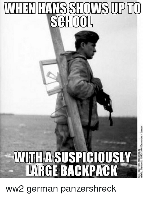 Ww2 German: WHEN HANS SHOWS UP TO  SCHOOL  WITHASUSPICIOUSLY  LARGE BACKPACK ww2 german panzershreck