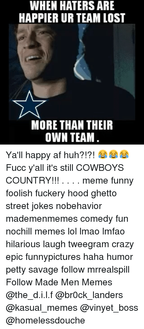 Country Memes: WHEN HATERS ARE  HAPPIERURTEAM LOST  MORE THAN THEIR  OWN TEAM Ya'll happy af huh?!?! 😂😂😂 Fucc y'all it's still COWBOYS COUNTRY!!! . . . . meme funny foolish fuckery hood ghetto street jokes nobehavior mademenmemes comedy fun nochill memes lol lmao lmfao hilarious laugh tweegram crazy epic funnypictures haha humor petty savage follow mrrealspill Follow Made Men Memes ☆☆☆ @the_d.i.l.f @br0ck_landers @kasual_memes @vinyet_boss @homelessdouche☆☆☆