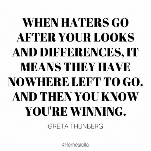 haters: WHEN HATERS GO  AFTER YOUR LOOKS  AND DIFFERENCES, IT  MEANS THEY HAVE  NOWHERE LEFT TO GO.  AND THEN YOU KNOW  YOU'RE WINNING.  GRETA THUNBERG  @femestella