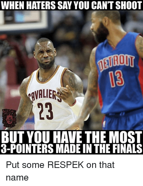 Nba, Hater, and Haters: WHEN HATERS SAY YOU CAN'T SHOOT  AVALIERS  BUT YOU HAVE THE MOST  3-POINTERS MADEIN THE FINALS Put some RESPEK on that name