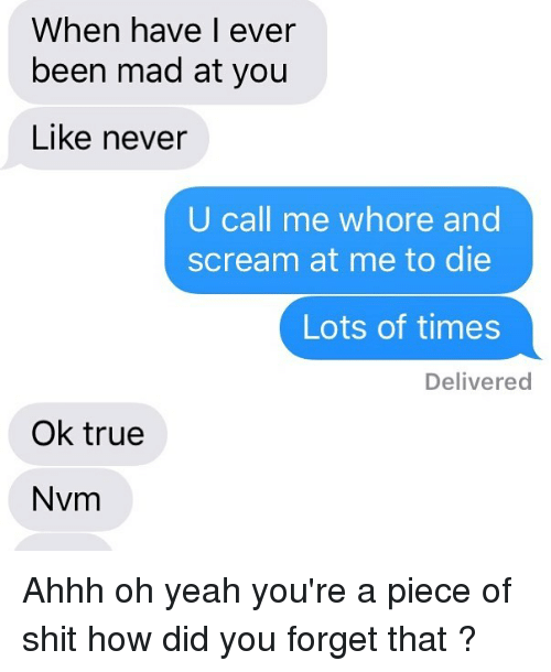 Relationships, Scream, and Shit: When have I ever  been mad at you  Like never  U call me whore and  scream at me to die  Lots of times  Delivered  Ok true  Nvm Ahhh oh yeah you're a piece of shit how did you forget that ?