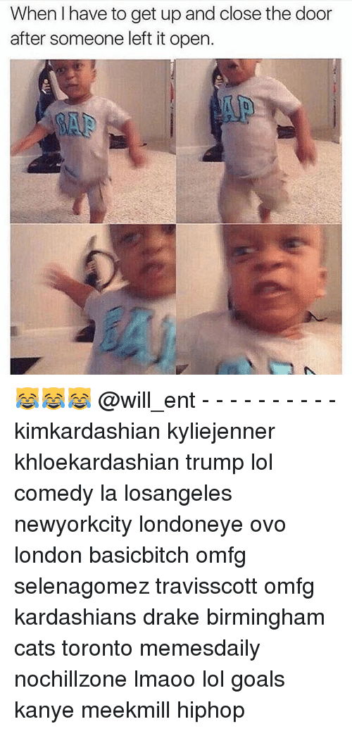 Kanye, Kardashians, and Memes: When have to get up and close the door  after someone left it open. 😹😹😹 @will_ent - - - - - - - - - - kimkardashian kyliejenner khloekardashian trump lol comedy la losangeles newyorkcity londoneye ovo london basicbitch omfg selenagomez travisscott omfg kardashians drake birmingham cats toronto memesdaily nochillzone lmaoo lol goals kanye meekmill hiphop