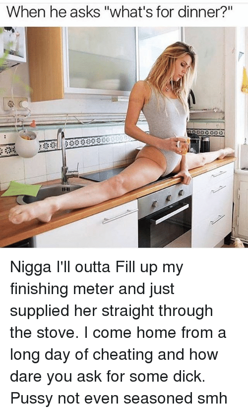 "Whats For Dinner: When he asks ""what's for dinner?"" Nigga I'll outta Fill up my finishing meter and just supplied her straight through the stove. I come home from a long day of cheating and how dare you ask for some dick. Pussy not even seasoned smh"