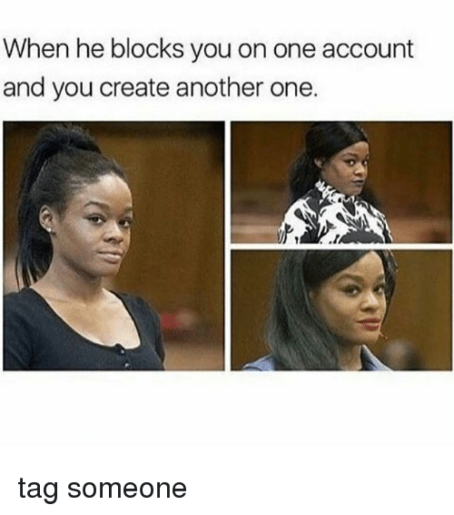 Another One, Memes, and Tag Someone: When he blocks you on one account  and you create another one.  .1 tag someone