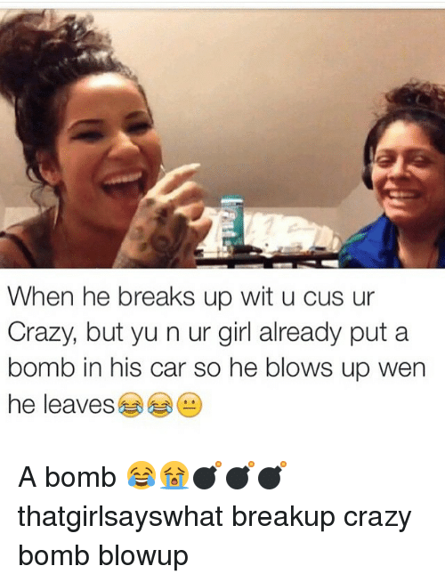 Cars, Crazy, and Girls: When he breaks up wit u cus ur  Crazy, but yu n ur girl already put a  bomb in his car so he blows up wen  he leaves A bomb 😂😭💣💣💣 thatgirlsayswhat breakup crazy bomb blowup