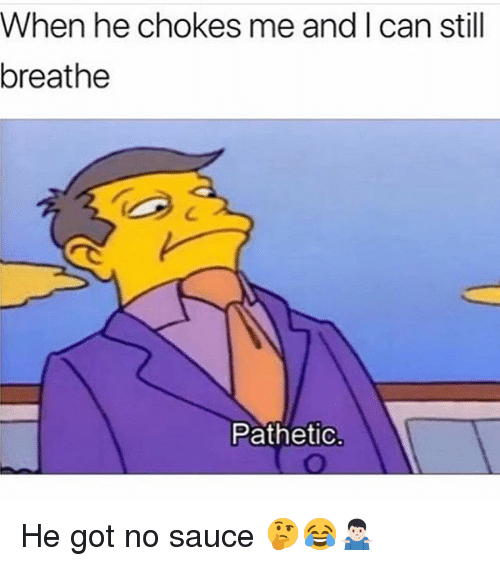 Funny, Sauce, and Got: When he chokes me and I can still  breathe  Patheti He got no sauce 🤔😂🤷🏻♂️