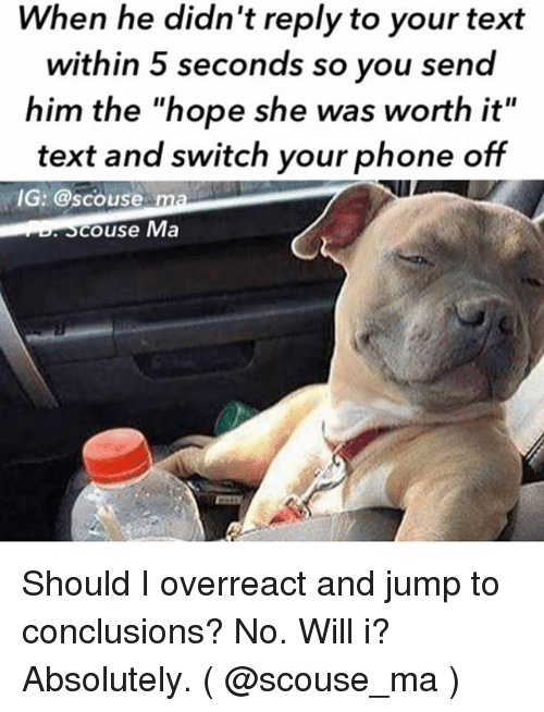 """Phone, Text, and Girl Memes: When he didn't reply to your text  within 5 seconds so you send  him the """"hope she was worth it  text and switch your phone off  IG: @scouse ma  couse Ma Should I overreact and jump to conclusions? No. Will i? Absolutely. ( @scouse_ma )"""