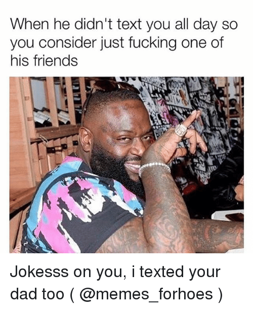Dad, Friends, and Fucking: When he didn't text you all day so  you consider just fucking one of  his friends Jokesss on you, i texted your dad too ( @memes_forhoes )