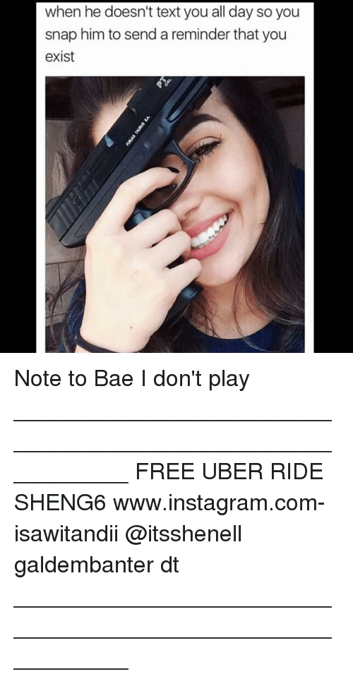 Memes, Uber, and 🤖: when he doesn't text you all day so you  snap him to send a reminder that you  exist Note to Bae I don't play ___________________________________________________________ FREE UBER RIDE SHENG6 www.instagram.com-isawitandii @itsshenell galdembanter dt ___________________________________________________________