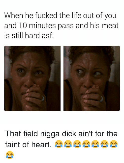 Life, Dick, and Heart: When he fucked the life out of you  and 10 minutes pass and his meat  is still hard asf That field nigga dick ain't for the faint of heart. 😂😂😂😂😂😂😂😂