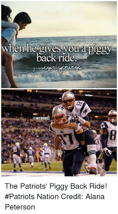 NFL: when he gives you a piggy  f back ride.  @NFL MEMEZ The Patriots' Piggy Back Ride! #Patriots Nation Credit: Alana Peterson