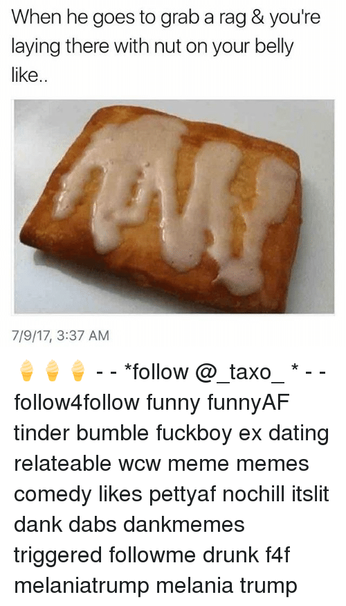 The Dab, Dank, and Dating: When he goes to grab a rag & you're  laying there with nut on your belly  like  7/9/17, 3:37 AM 🍦🍦🍦 - - *follow @_taxo_ * - - follow4follow funny funnyAF tinder bumble fuckboy ex dating relateable wcw meme memes comedy likes pettyaf nochill itslit dank dabs dankmemes triggered followme drunk f4f melaniatrump melania trump