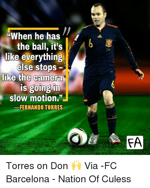 Barcelona, Memes, and Slow Motion: When he has  the ball, it's  Ab  like everything  else stops  like the camera  is going in  slow motion.  FERNANDO TORRES  FA Torres on Don 🙌  Via -FC Barcelona - Nation Of Culess