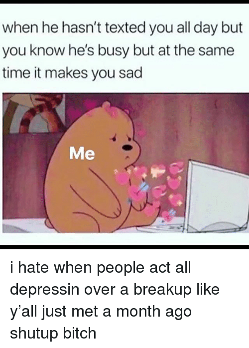 Bitch, Memes, and Time: when he hasn't texted you all day but  you know he's busy but at the same  time it makes you sad  Me i hate when people act all depressin over a breakup like y'all just met a month ago shutup bitch