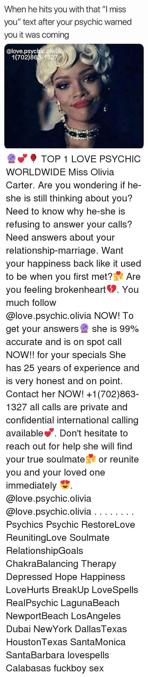 """brokenheart: When he hits you with that """"l miss  you"""" text after your psychic warned  you it was coming  @love.psychic.olivia  1(702)863-1327 🔮💕🌹 TOP 1 LOVE PSYCHIC WORLDWIDE Miss Olivia Carter. Are you wondering if he-she is still thinking about you? Need to know why he-she is refusing to answer your calls? Need answers about your relationship-marriage. Want your happiness back like it used to be when you first met?💏 Are you feeling brokenheart💔. You much follow @love.psychic.olivia NOW! To get your answers🔮 she is 99% accurate and is on spot call NOW!! for your specials She has 25 years of experience and is very honest and on point. Contact her NOW! +1(702)863-1327 all calls are private and confidential international calling available💕. Don't hesitate to reach out for help she will find your true soulmate💏 or reunite you and your loved one immediately 😍. @love.psychic.olivia @love.psychic.olivia . . . . . . . . Psychics Psychic RestoreLove ReunitingLove Soulmate RelationshipGoals ChakraBalancing Therapy Depressed Hope Happiness LoveHurts BreakUp LoveSpells RealPsychic LagunaBeach NewportBeach LosAngeles Dubai NewYork DallasTexas HoustonTexas SantaMonica SantaBarbara lovespells Calabasas fuckboy sex"""