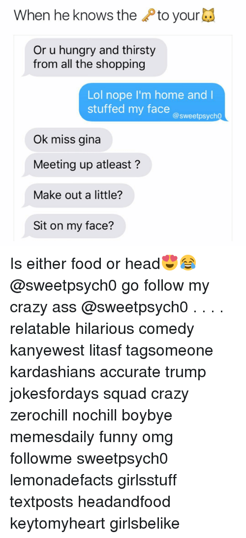 Sitting On My Face: When he knows the  to your  Or u hungry and thirsty  from all the shopping  Lol nope I'm home and I  stuffed my face  @sweet psycho  Ok miss gina  Meeting up atleast  Make out a little?  Sit on my face? Is either food or head😍😂 @sweetpsych0 go follow my crazy ass @sweetpsych0 . . . . relatable hilarious comedy kanyewest litasf tagsomeone kardashians accurate trump jokesfordays squad crazy zerochill nochill boybye memesdaily funny omg followme sweetpsych0 lemonadefacts girlsstuff textposts headandfood keytomyheart girlsbelike