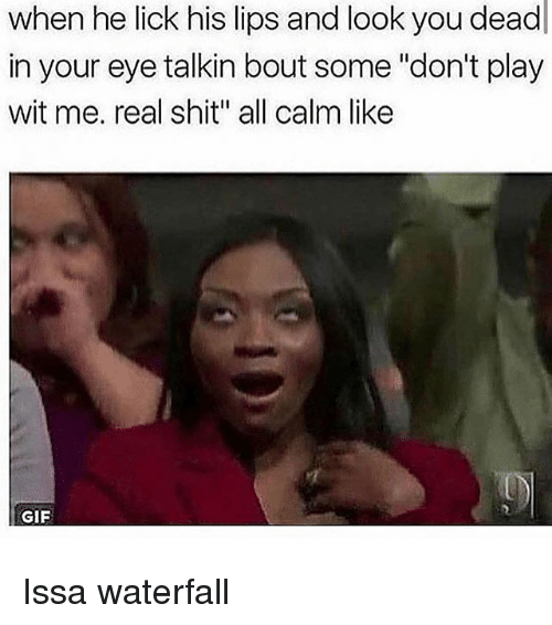 """Gif, Memes, and Shit: when he lick his lips and look you dead  in your eye talkin bout some """"don't play  wit me. real shit"""" all calm like  GIF Issa waterfall"""