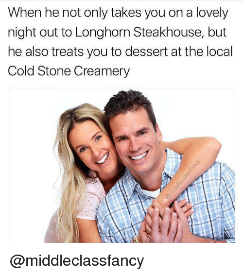 Cold Stone, Dessert, and Dank Memes: When he not only takes you on a lovely  night out to Longhorn Steakhouse, but  he also treats you to dessert at the local  Cold Stone Creamery @middleclassfancy