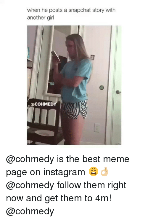 Instagram, Meme, and Snapchat: when he posts a snapchat story with  another girl  aCOHMED @cohmedy is the best meme page on instagram 😩👌🏼 @cohmedy follow them right now and get them to 4m! @cohmedy