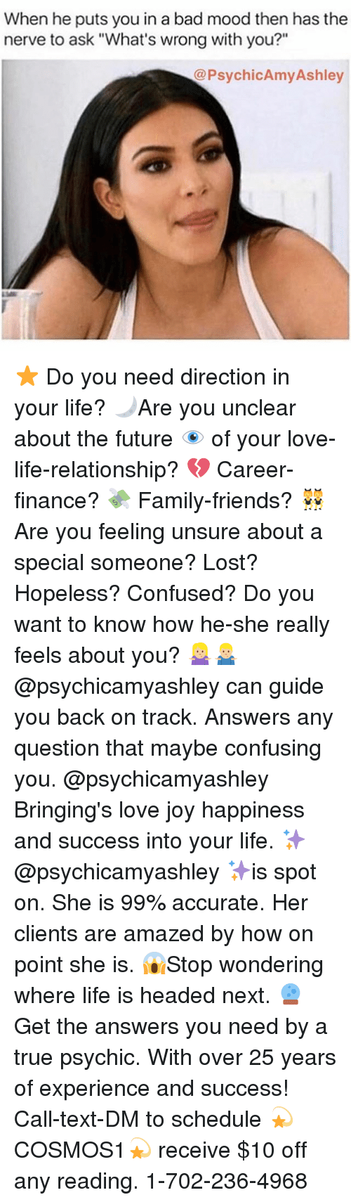 "ashleys: When he puts you in a bad mood then has the  nerve to ask ""What's wrong with you?""  @PsychicAmy Ashley ⭐️ Do you need direction in your life? 🌙Are you unclear about the future 👁 of your love-life-relationship? 💔 Career-finance? 💸 Family-friends? 👯 Are you feeling unsure about a special someone? Lost? Hopeless? Confused? Do you want to know how he-she really feels about you? 🤷🏼‍♀️🤷🏼‍♂️@psychicamyashley can guide you back on track. Answers any question that maybe confusing you. @psychicamyashley Bringing's love joy happiness and success into your life. ✨@psychicamyashley ✨is spot on. She is 99% accurate. Her clients are amazed by how on point she is. 😱Stop wondering where life is headed next. 🔮 Get the answers you need by a true psychic. With over 25 years of experience and success! Call-text-DM to schedule 💫COSMOS1💫 receive $10 off any reading. 1-702-236-4968"