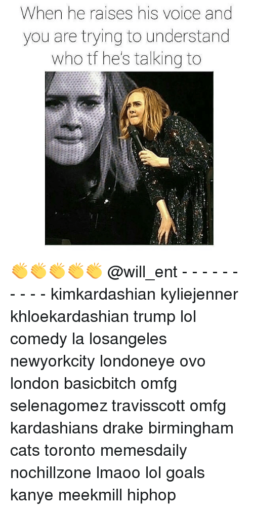 Drake, Kanye, and Kardashians: When he raises his voice and  you are trying to understand  who tf he's talking to 👏👏👏👏👏 @will_ent - - - - - - - - - - kimkardashian kyliejenner khloekardashian trump lol comedy la losangeles newyorkcity londoneye ovo london basicbitch omfg selenagomez travisscott omfg kardashians drake birmingham cats toronto memesdaily nochillzone lmaoo lol goals kanye meekmill hiphop